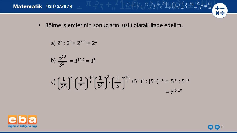 43 ÜSLÜ SAYILAR a) 2 7 : 2 3 = 2 7-3 = 2 4 b) 3 10 3232 = 3 10-2 = 3 8 c) 1 3 25 1 -10 5 : = 5252 5 1 3 1 -10 (5 -2 ) 3 : (5 -1 ) -10 = 5 -6 : 5 10 Bö