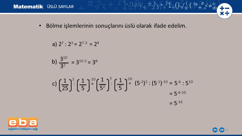 44 ÜSLÜ SAYILAR a) 2 7 : 2 3 = 2 7-3 = 2 4 b) 3 10 3232 = 3 10-2 = 3 8 c) 1 3 25 1 -10 5 : = 5252 5 1 3 1 -10 (5 -2 ) 3 : (5 -1 ) -10 = 5 -6 : 5 10 = 5 -16 Bölme işlemlerinin sonuçlarını üslü olarak ifade edelim.