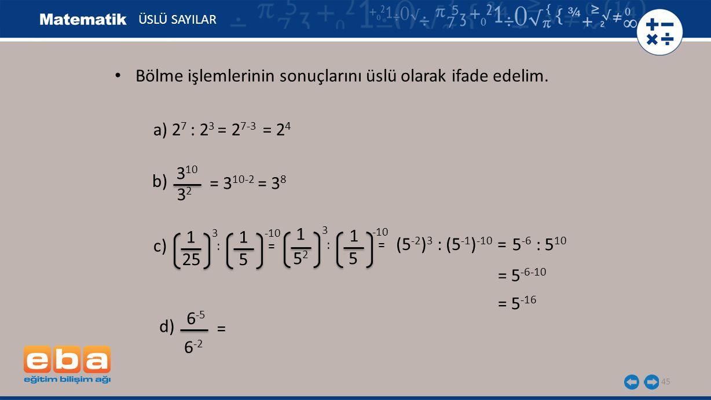 45 ÜSLÜ SAYILAR a) 2 7 : 2 3 = 2 7-3 = 2 4 b) 3 10 3232 = 3 10-2 = 3 8 c) 1 3 25 1 -10 5 : = 5252 5 1 3 1 -10 (5 -2 ) 3 : (5 -1 ) -10 = 5 -6 : 5 10 = 5 -16 d) 6 -5 = 6 -2 Bölme işlemlerinin sonuçlarını üslü olarak ifade edelim.