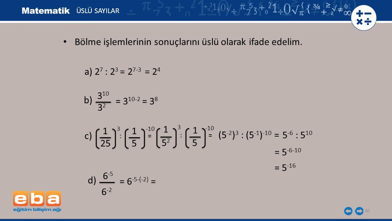 46 ÜSLÜ SAYILAR a) 2 7 : 2 3 = 2 7-3 = 2 4 b) 3 10 3232 = 3 10-2 = 3 8 c) 1 3 25 1 -10 5 : = 5252 5 1 3 1 -10 (5 -2 ) 3 : (5 -1 ) -10 = 5 -6 : 5 10 = 5 -16 d) 6 -5 = 6 -5-(-2) = 6 -2 Bölme işlemlerinin sonuçlarını üslü olarak ifade edelim.