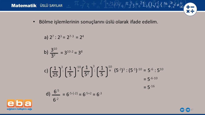 47 ÜSLÜ SAYILAR a) 2 7 : 2 3 = 2 7-3 = 2 4 b) 3 10 3232 = 3 10-2 = 3 8 c) 1 3 25 1 -10 5 : = 5252 5 1 3 1 -10 (5 -2 ) 3 : (5 -1 ) -10 = 5 -6 : 5 10 = 5 -16 d) 6 -5 = 6 -5-(-2) = 6 -5+2 = 6 -3 6 -2 Bölme işlemlerinin sonuçlarını üslü olarak ifade edelim.