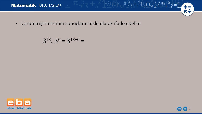 7 ÜSLÜ SAYILAR 3 13. 3 6 = 3 13+6 = Çarpma işlemlerinin sonuçlarını üslü olarak ifade edelim.