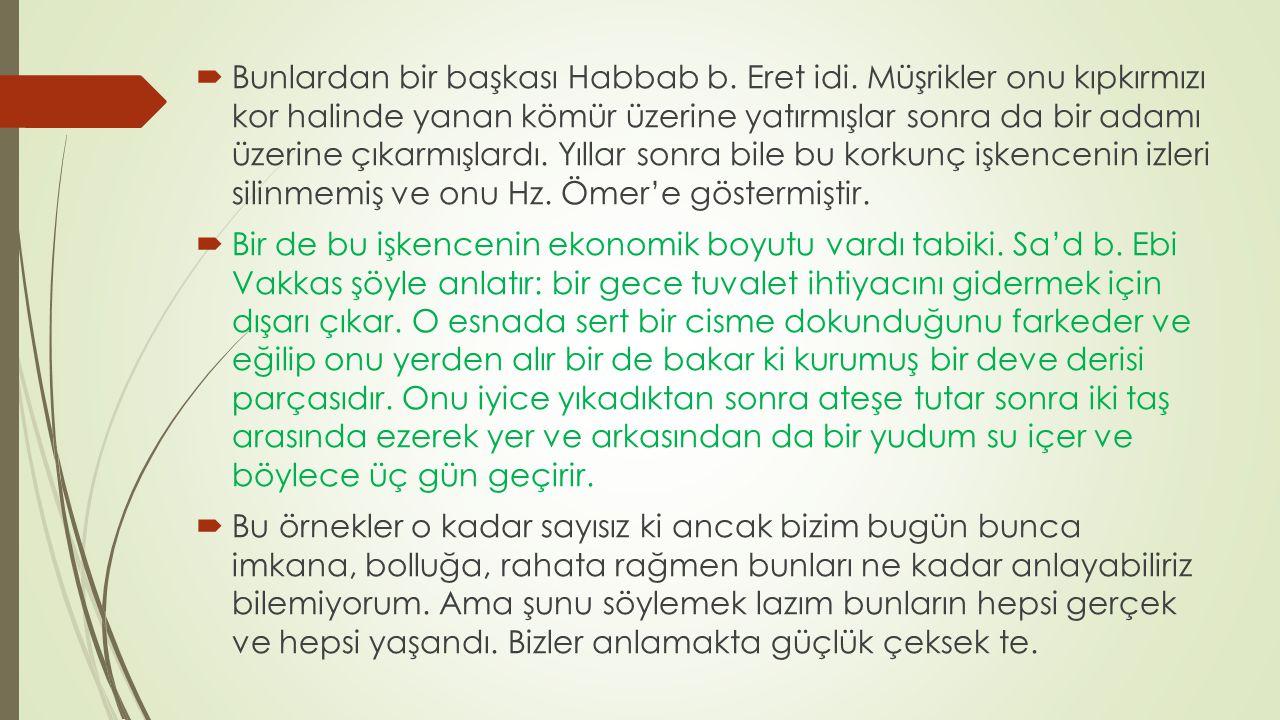  Bunlardan bir başkası Habbab b. Eret idi. Müşrikler onu kıpkırmızı kor halinde yanan kömür üzerine yatırmışlar sonra da bir adamı üzerine çıkarmışla