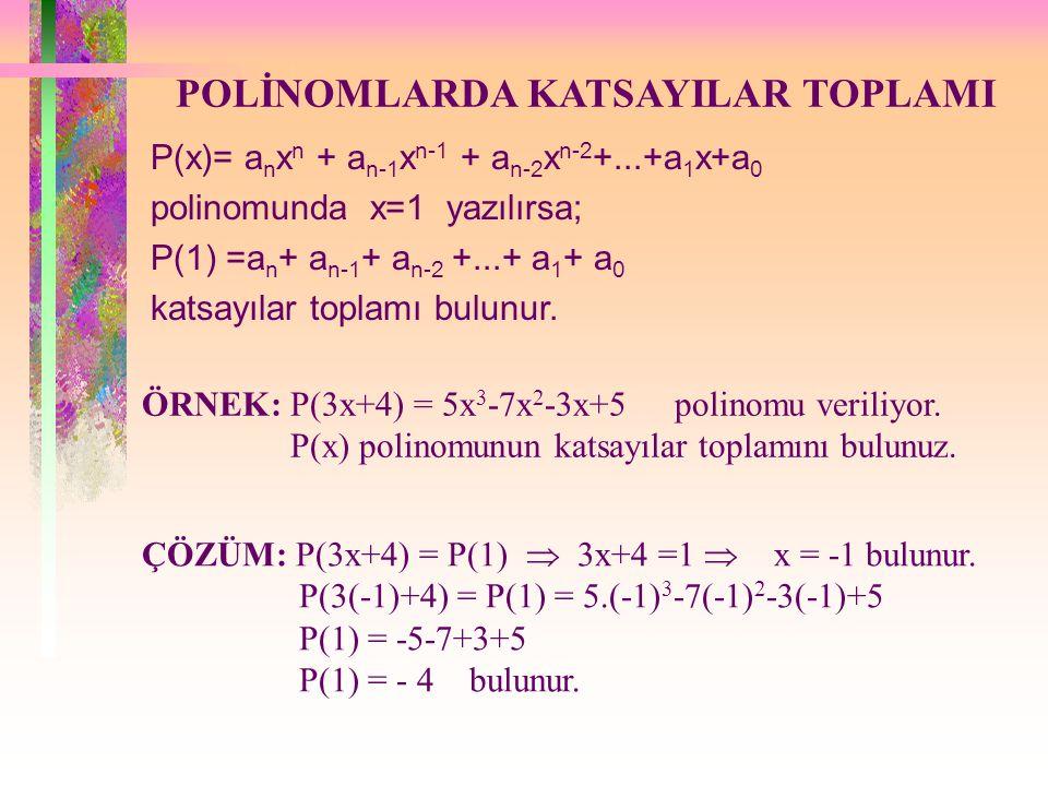 POLİNOMLARDA KATSAYILAR TOPLAMI P(x)= a n x n + a n-1 x n-1 + a n-2 x n-2 +...+a 1 x+a 0 polinomunda x=1 yazılırsa; P(1) =a n + a n-1 + a n-2 +...+ a 1 + a 0 katsayılar toplamı bulunur.
