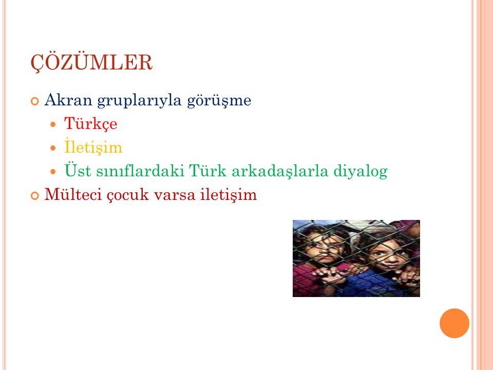 ÇÖZÜMLER Akran gruplarıyla görüşme Türkçe İletişim Üst sınıflardaki Türk arkadaşlarla diyalog Mülteci çocuk varsa iletişim