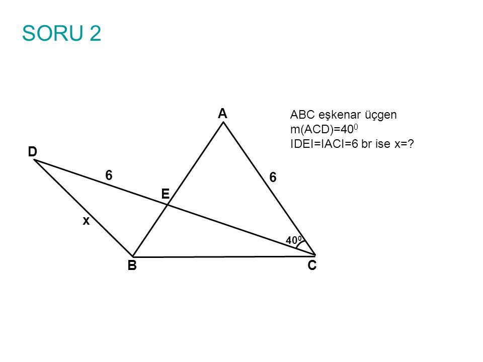 SORU 2 ABC eşkenar üçgen m(ACD)=40 0 IDEI=IACI=6 br ise x=? A BC E D 6 6 x 40 0