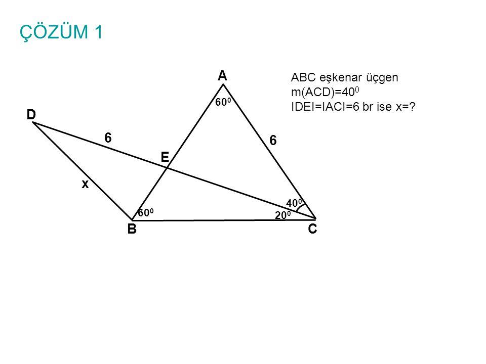 ÇÖZÜM 1 A BC E D 6 6 x 40 0 60 0 20 0 ABC eşkenar üçgen m(ACD)=40 0 IDEI=IACI=6 br ise x=?