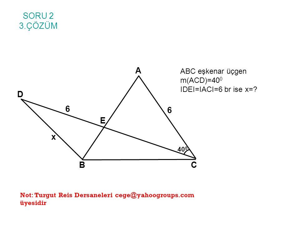 SORU 2 3.ÇÖZÜM ABC eşkenar üçgen m(ACD)=40 0 IDEI=IACI=6 br ise x=? A BC E D 6 6 x 40 0 Not: Turgut Reis Dersaneleri cege@yahoogroups.com üyesidir