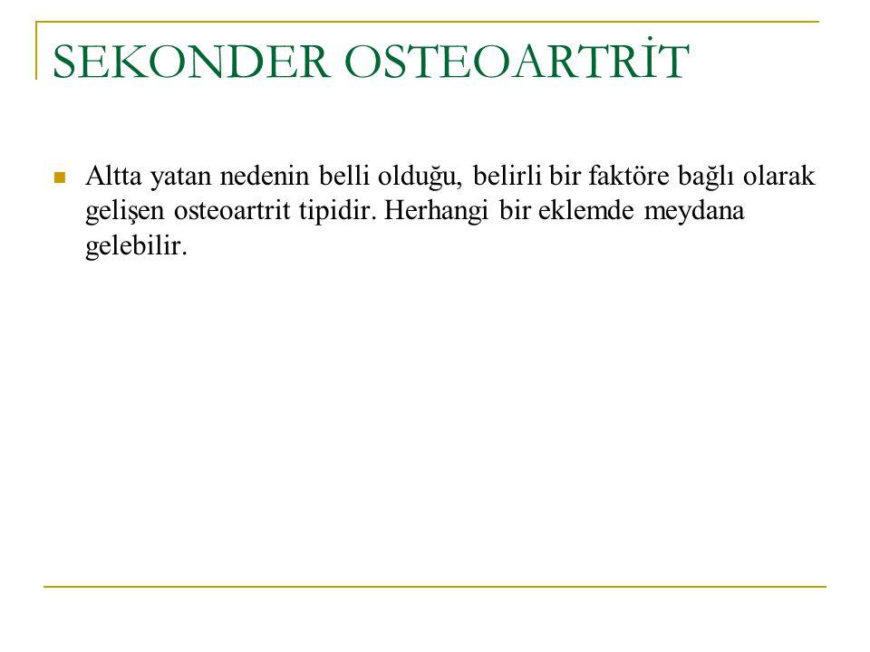 SEKONDER OSTEOARTRİT Altta yatan nedenin belli olduğu, belirli bir faktöre bağlı olarak gelişen osteoartrit tipidir.