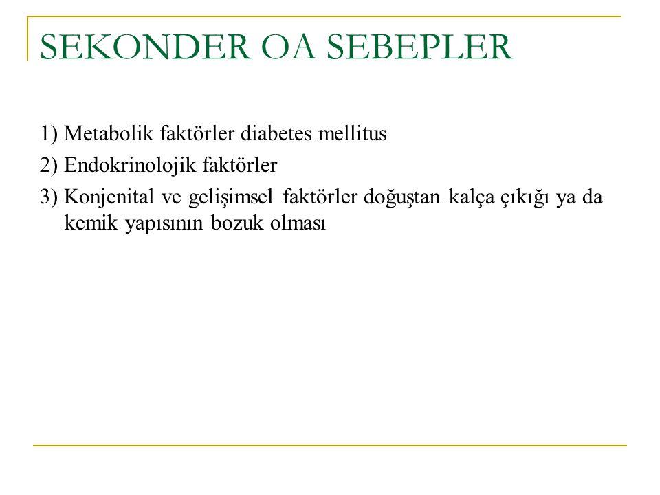SEKONDER OA SEBEPLER 1) Metabolik faktörler diabetes mellitus 2) Endokrinolojik faktörler 3) Konjenital ve gelişimsel faktörler doğuştan kalça çıkığı ya da kemik yapısının bozuk olması
