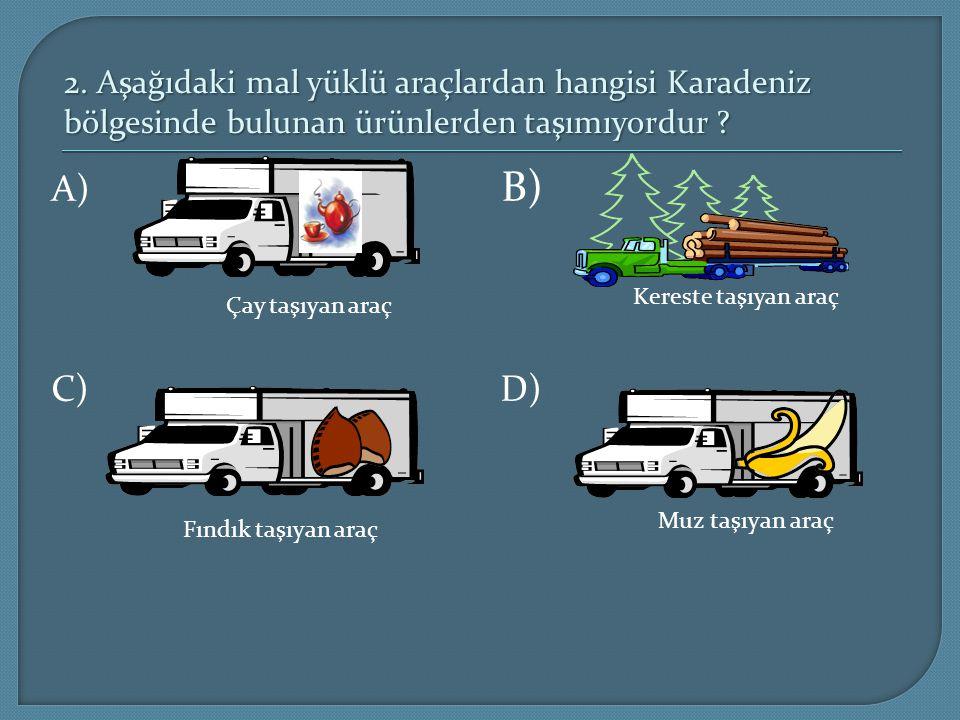 2. Aşağıdaki mal yüklü araçlardan hangisi Karadeniz bölgesinde bulunan ürünlerden taşımıyordur ? A) B) C) D) Fındık taşıyan araç Çay taşıyan araç Muz