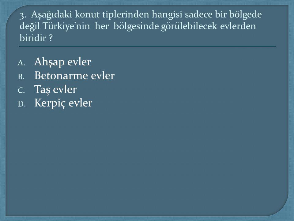 3. Aşağıdaki konut tiplerinden hangisi sadece bir bölgede değil Türkiye'nin her bölgesinde görülebilecek evlerden biridir ? A. Ahşap evler B. Betonarm