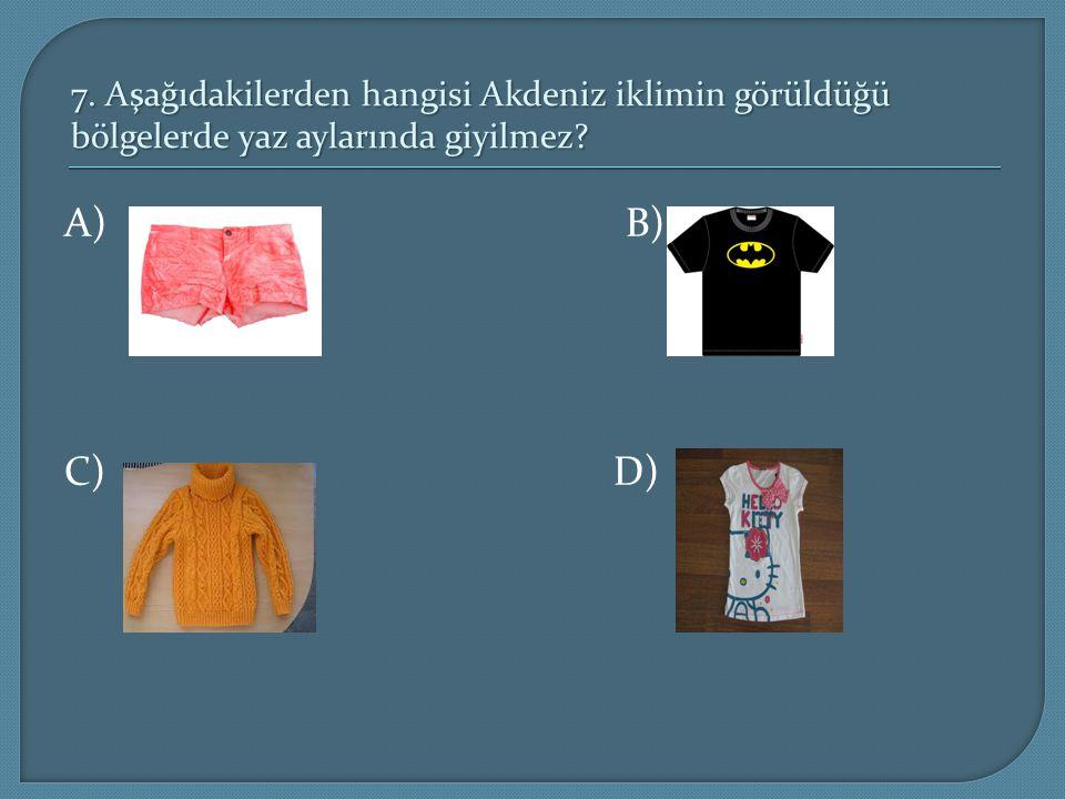 7. Aşağıdakilerden hangisi Akdeniz iklimin görüldüğü bölgelerde yaz aylarında giyilmez? A) B) C) D)