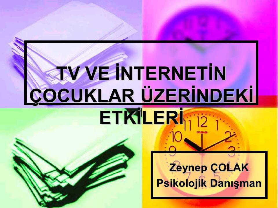 TV VE İNTERNETİN ÇOCUKLAR ÜZERİNDEKİ ETKİLERİ Zeynep ÇOLAK Psikolojik Danışman