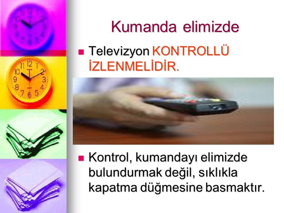 Kumanda elimizde Televizyon KONTROLLÜ İZLENMELİDİR. Televizyon KONTROLLÜ İZLENMELİDİR. Kontrol, kumandayı elimizde bulundurmak değil, sıklıkla kapatma