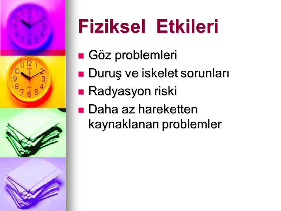 Fiziksel Etkileri Göz problemleri Göz problemleri Duruş ve iskelet sorunları Duruş ve iskelet sorunları Radyasyon riski Radyasyon riski Daha az hareke