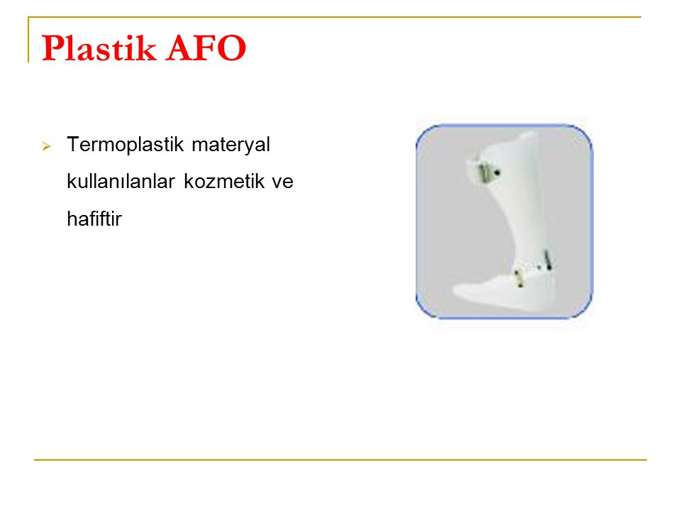 Plastik AFO  Termoplastik materyal kullanılanlar kozmetik ve hafiftir