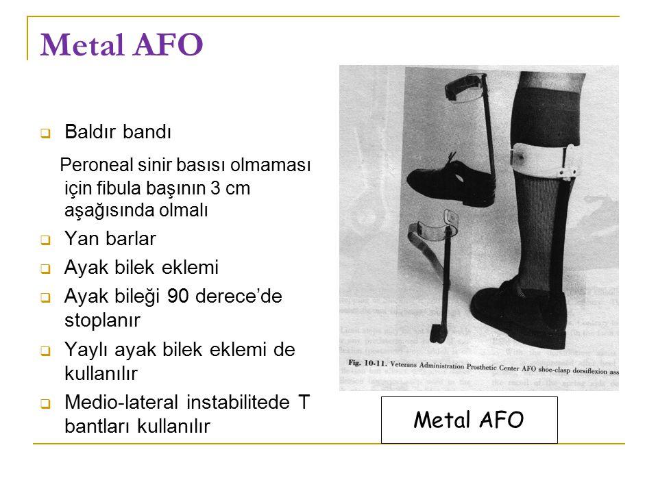 Metal AFO  Baldır bandı Peroneal sinir basısı olmaması için fibula başının 3 cm aşağısında olmalı  Yan barlar  Ayak bilek eklemi  Ayak bileği 90 derece'de stoplanır  Yaylı ayak bilek eklemi de kullanılır  Medio-lateral instabilitede T bantları kullanılır Metal AFO