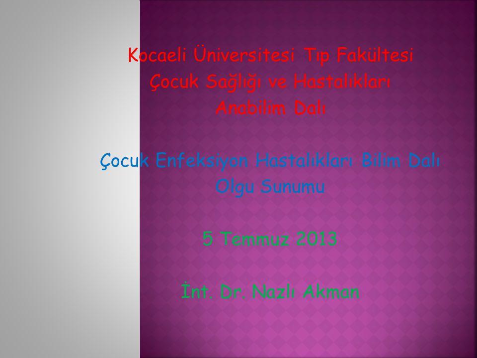 Kocaeli Üniversitesi Tıp Fakültesi Çocuk Sağlığı ve Hastalıkları Anabilim Dalı Çocuk Enfeksiyon Hastalıkları Bilim Dalı Olgu Sunumu 5 Temmuz 2013 İnt.