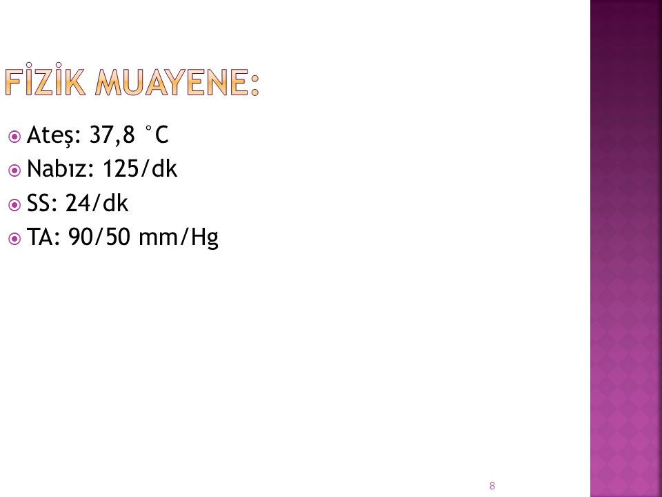  Ateş: 37,8 °C  Nabız: 125/dk  SS: 24/dk  TA: 90/50 mm/Hg 8