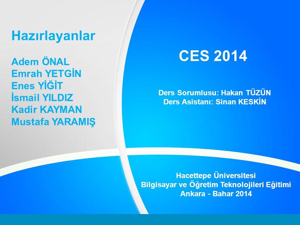 CES 2014 Ders Sorumlusu: Hakan TÜZÜN Ders Asistanı: Sinan KESKİN Hazırlayanlar Adem ÖNAL Emrah YETGİN Enes YİĞİT İsmail YILDIZ Kadir KAYMAN Mustafa YARAMIŞ Hacettepe Üniversitesi Bilgisayar ve Öğretim Teknolojileri Eğitimi Ankara - Bahar 2014