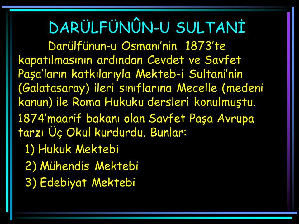 DARÜLFÜNÛN-U SULTANİ Darülfünun-u Osmani'nin 1873'te kapatılmasının ardından Cevdet ve Savfet Paşa'ların katkılarıyla Mekteb-i Sultani'nin (Galatasaray) ileri sınıflarına Mecelle (medeni kanun) ile Roma Hukuku dersleri konulmuştu.
