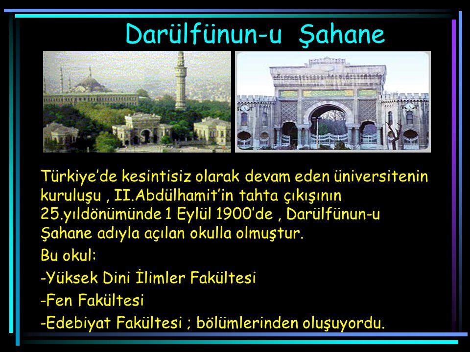 Darülfünun-u Şahane Türkiye'de kesintisiz olarak devam eden üniversitenin kuruluşu, II.Abdülhamit'in tahta çıkışının 25.yıldönümünde 1 Eylül 1900'de, Darülfünun-u Şahane adıyla açılan okulla olmuştur.