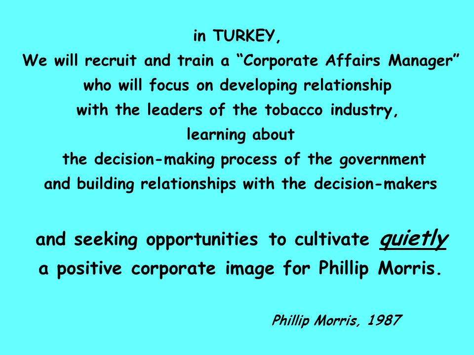 in TURKEY, We will recruit and train a Corporate Affairs Manager who will focus on developing relationship with the leaders of the tobacco industry, learning about the decision-making process of the government and building relationships with the decision-makers and seeking opportunities to cultivate quietly a positive corporate image for Phillip Morris.