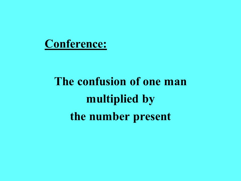 Conference: The confusion of one man multiplied by the number present