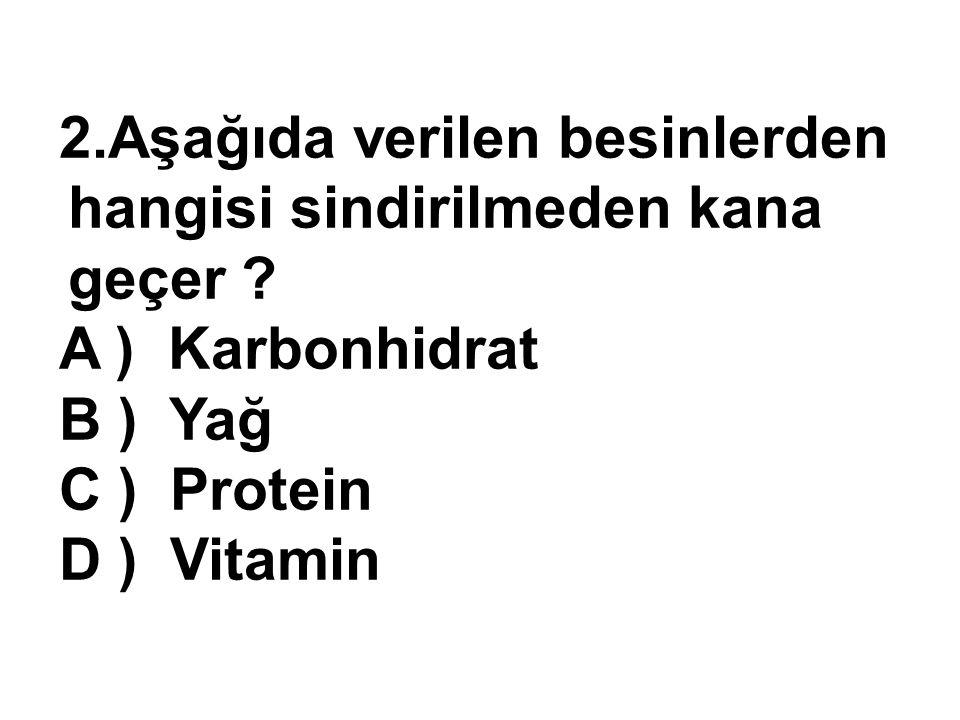2.Aşağıda verilen besinlerden hangisi sindirilmeden kana geçer ? A ) Karbonhidrat B ) Yağ C ) Protein D ) Vitamin