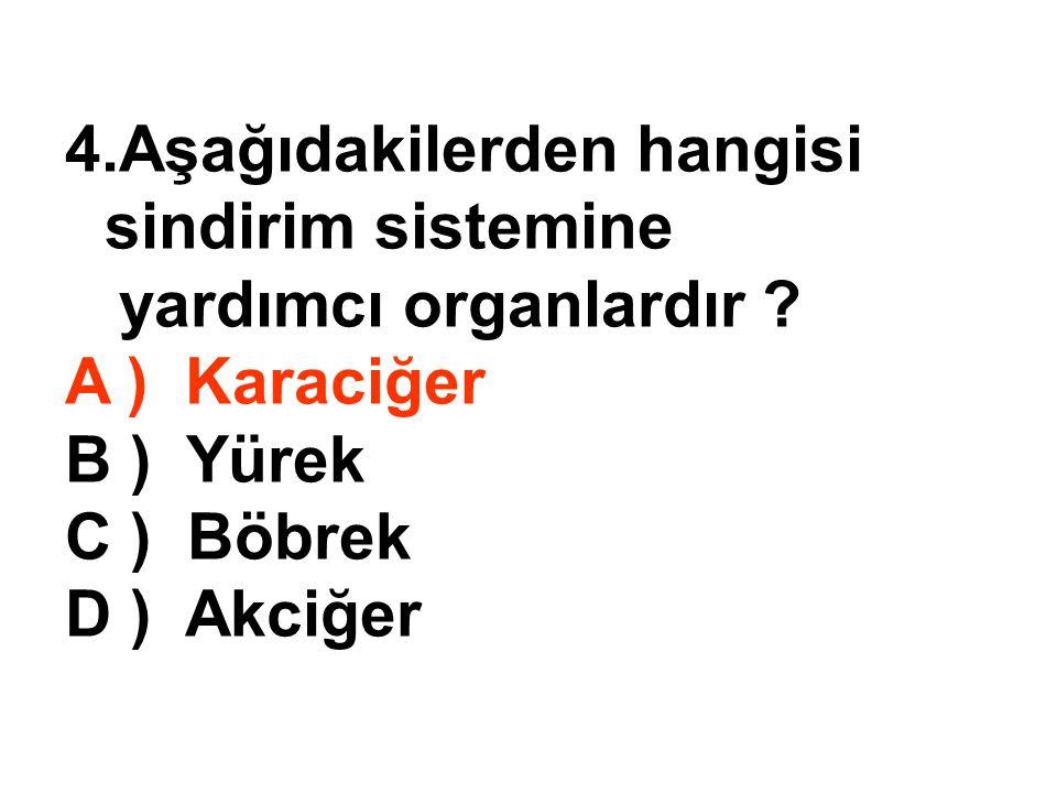 4.Aşağıdakilerden hangisi sindirim sistemine yardımcı organlardır ? A ) Karaciğer B ) Yürek C ) Böbrek D ) Akciğer