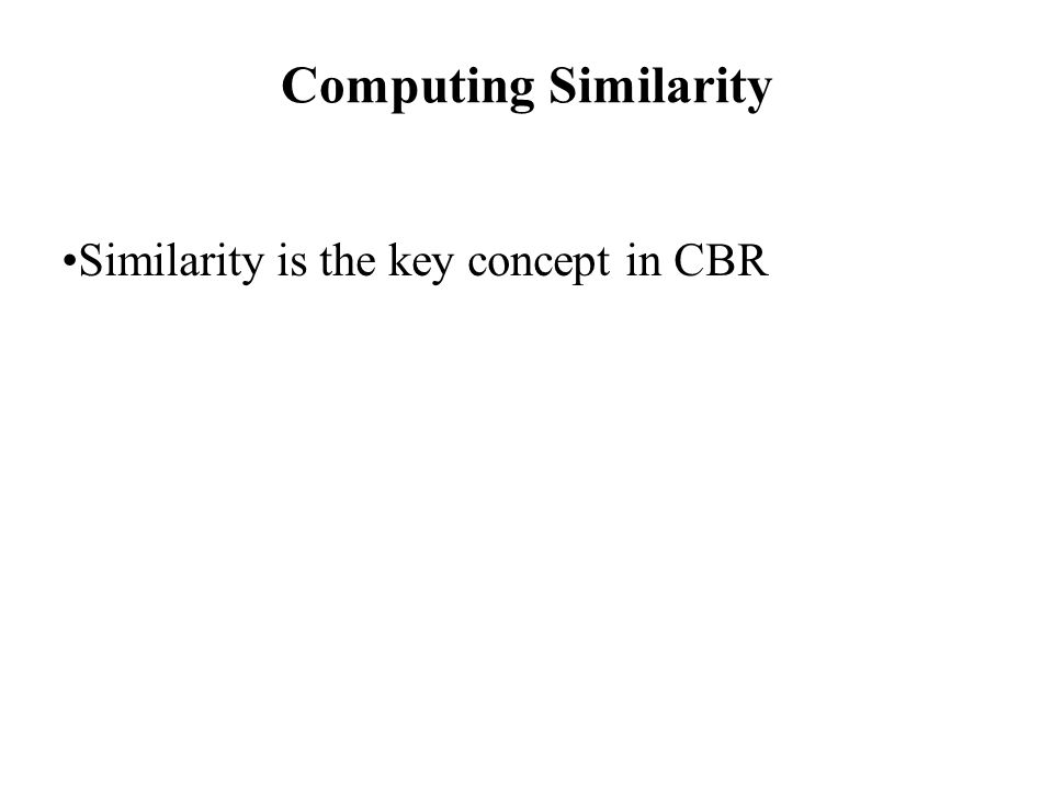 Computing Similarity Similarity is the key concept in CBR