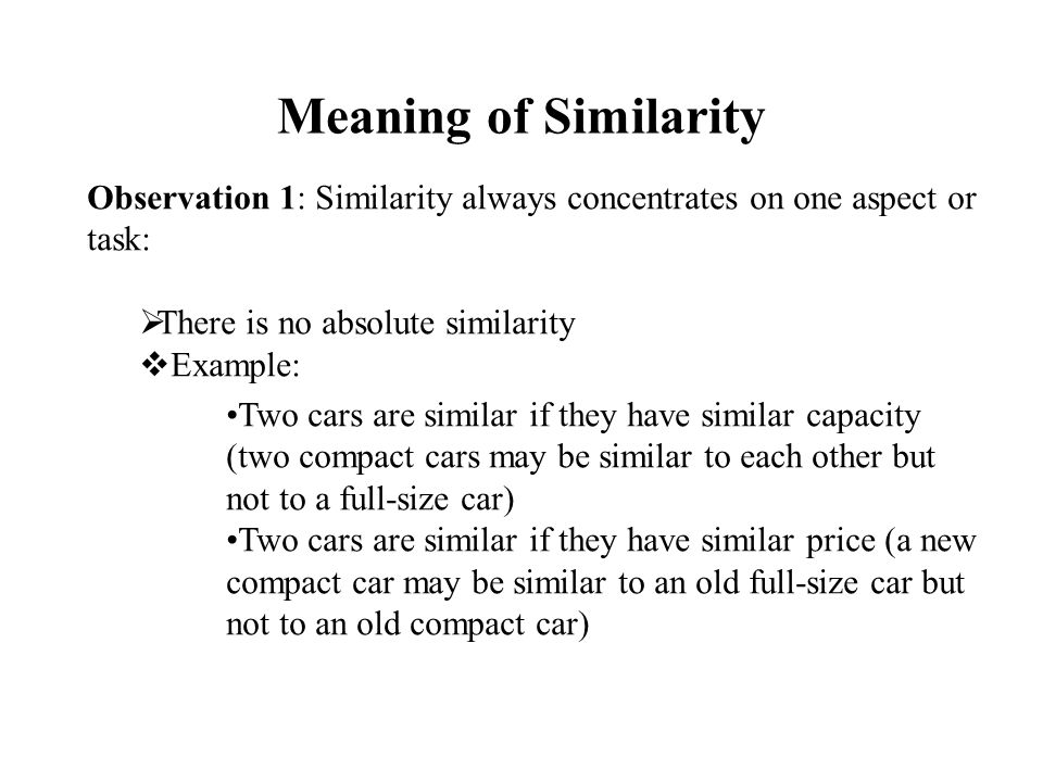 Meaning of Similarity Observation 1: Similarity always concentrates on one aspect or task:  There is no absolute similarity  Example: Two cars are similar if they have similar capacity (two compact cars may be similar to each other but not to a full-size car) Two cars are similar if they have similar price (a new compact car may be similar to an old full-size car but not to an old compact car)