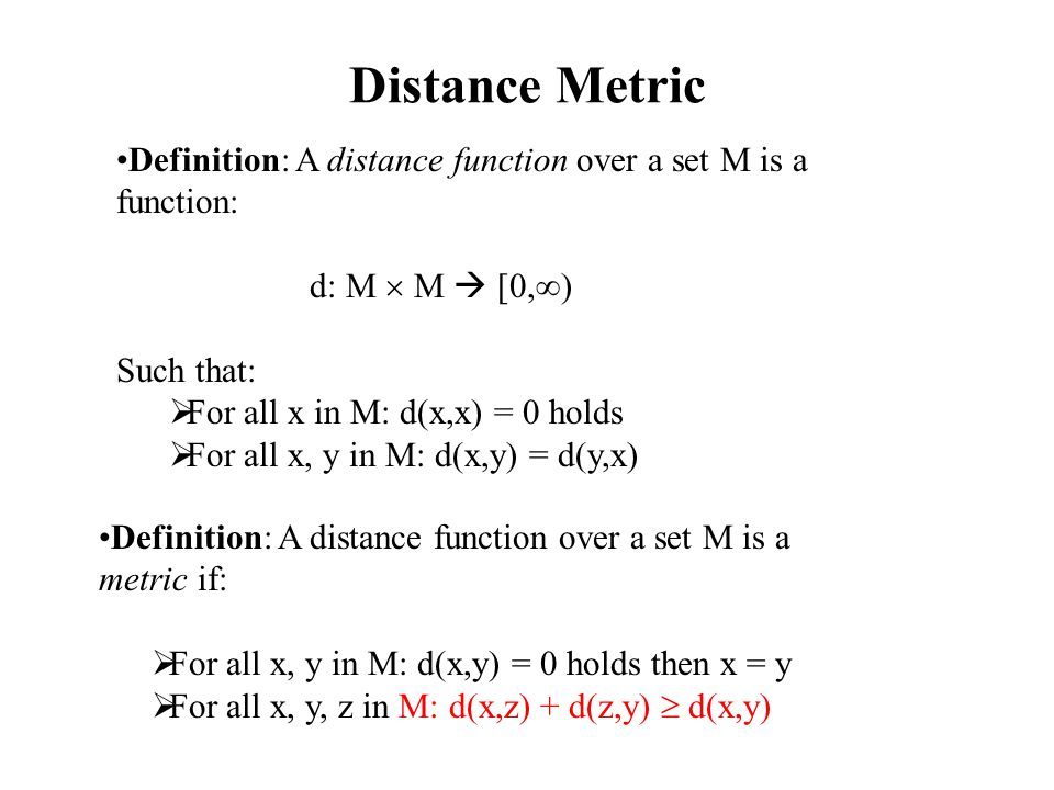 Distance Metric Definition: A distance function over a set M is a function: d: M  M  [0,  ) Such that:  For all x in M: d(x,x) = 0 holds  For all