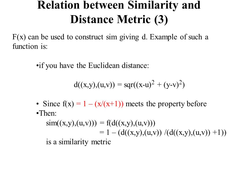 Relation between Similarity and Distance Metric (3) F(x) can be used to construct sim giving d. Example of such a function is: if you have the Euclide