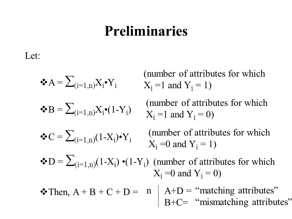 Preliminaries Let:  A =  (i=1,n) X i Y i  B =  (i=1,n) X i (1-Y i )  C =  (i=1,n) (1-X i )Y i  D =  (i=1,n) (1-X i ) (1-Y i )  Then, A + B + C + D = (number of attributes for which X i =1 and Y i = 1) (number of attributes for which X i =1 and Y i = 0) (number of attributes for which X i =0 and Y i = 1) (number of attributes for which X i =0 and Y i = 0) n A+D = B+C= matching attributes mismatching attributes