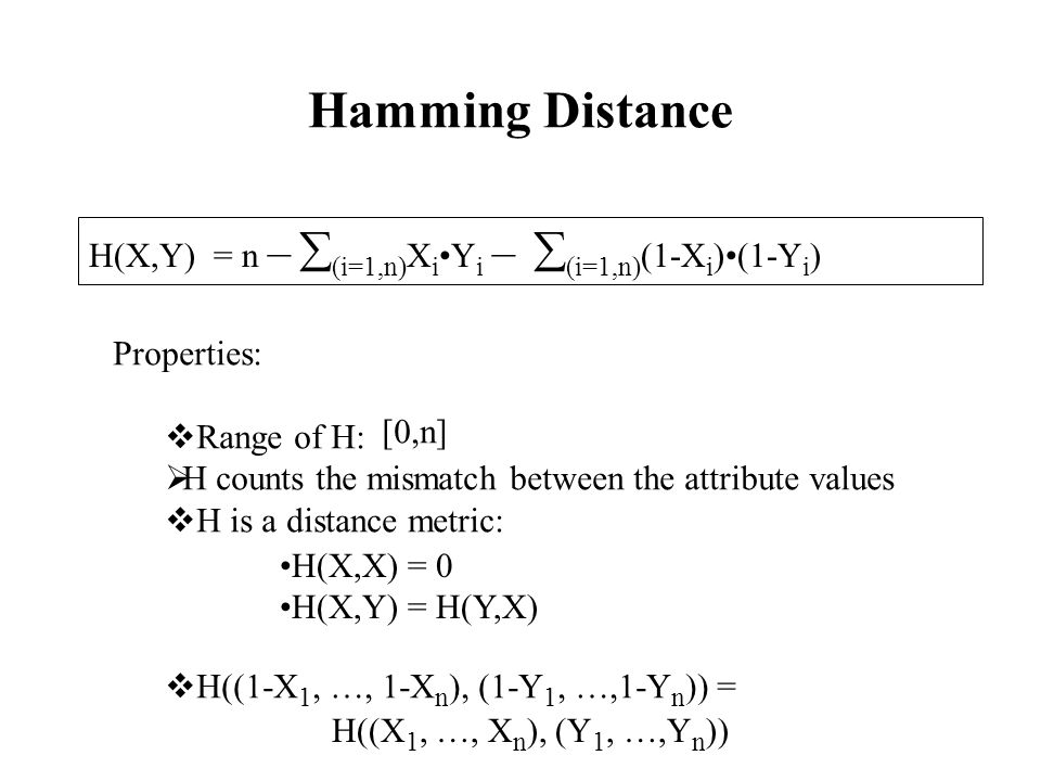 Hamming Distance H(X,Y) = n –  (i=1,n) X i Y i –  (i=1,n) (1-X i )(1-Y i ) Properties:  Range of H:  H counts the mismatch between the attribute values  H is a distance metric:  H((1-X 1, …, 1-X n ), (1-Y 1, …,1-Y n )) = [0,n] H(X,X) = 0 H(X,Y) = H(Y,X) H((X 1, …, X n ), (Y 1, …,Y n ))