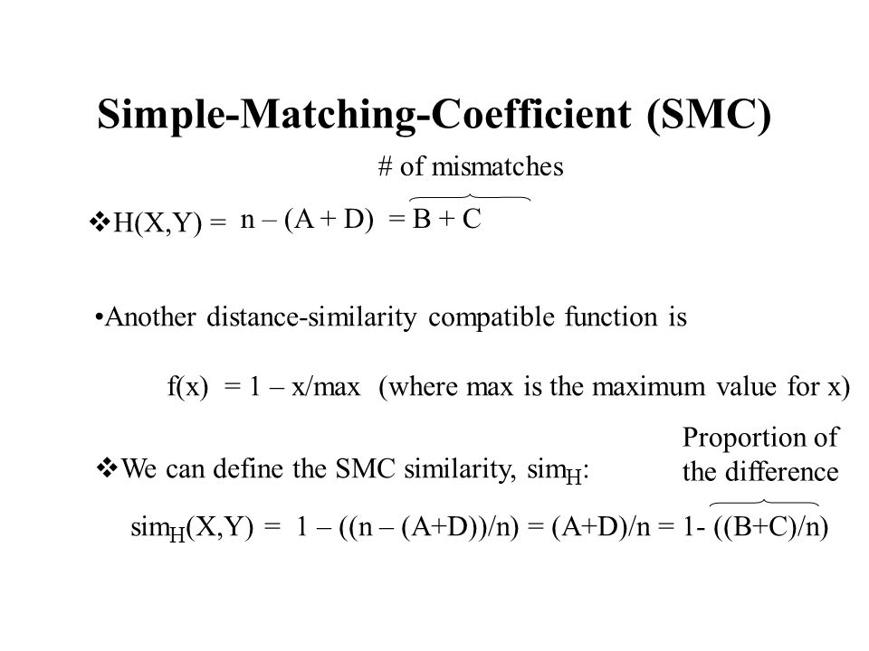 Simple-Matching-Coefficient (SMC)  H(X,Y) = n – (A + D) = B + C Another distance-similarity compatible function is f(x) = 1 – x/max (where max is the maximum value for x)  We can define the SMC similarity, sim H : sim H (X,Y) = 1 – ((n – (A+D))/n) = (A+D)/n = 1- ((B+C)/n) Proportion of the difference # of mismatches