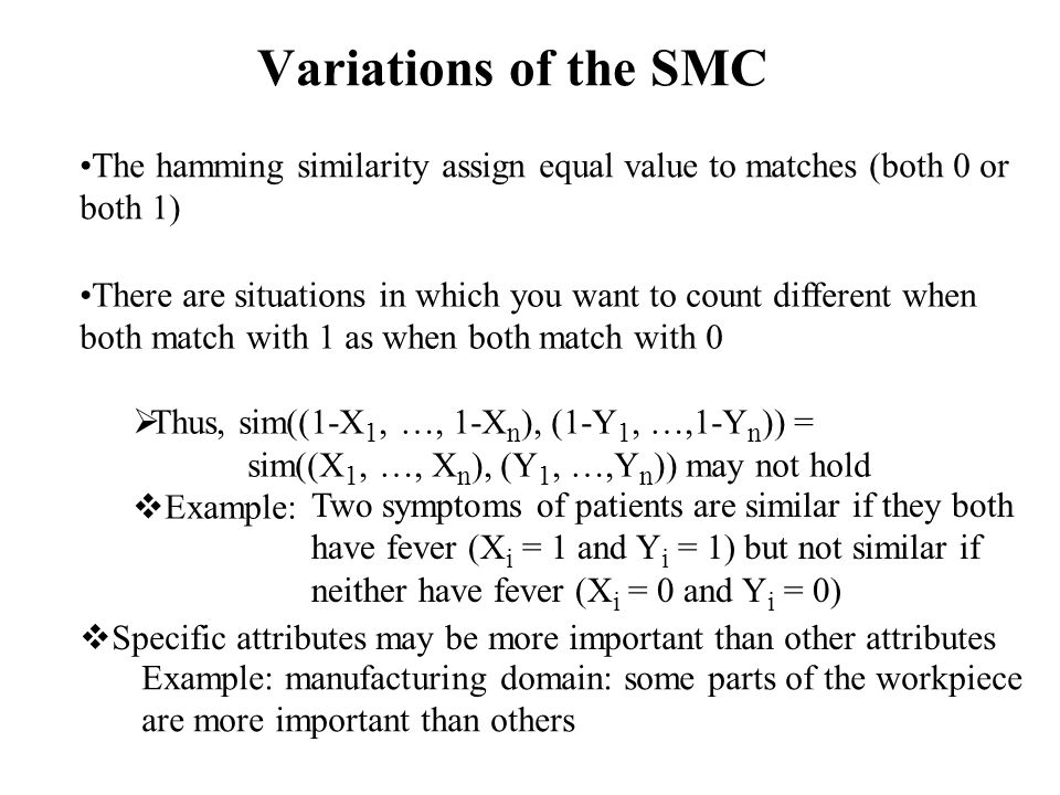 Variations of the SMC The hamming similarity assign equal value to matches (both 0 or both 1) There are situations in which you want to count different when both match with 1 as when both match with 0  Thus, sim((1-X 1, …, 1-X n ), (1-Y 1, …,1-Y n )) = sim((X 1, …, X n ), (Y 1, …,Y n )) may not hold  Example: Two symptoms of patients are similar if they both have fever (X i = 1 and Y i = 1) but not similar if neither have fever (X i = 0 and Y i = 0)  Specific attributes may be more important than other attributes Example: manufacturing domain: some parts of the workpiece are more important than others