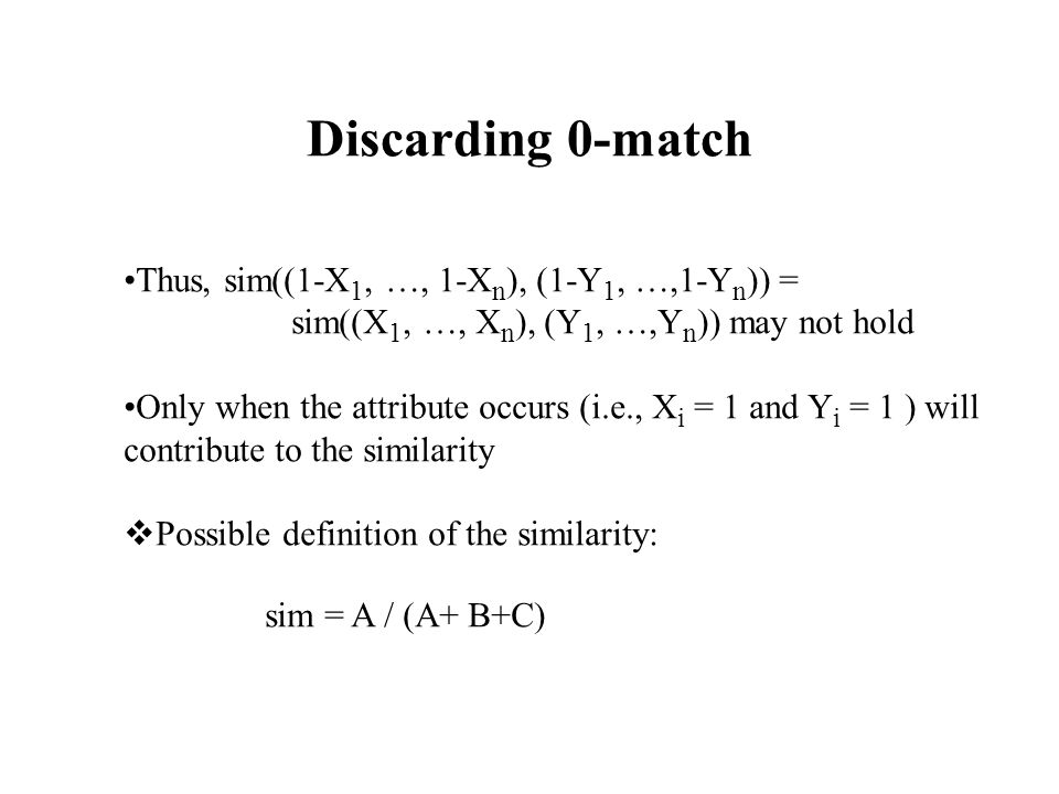 Discarding 0-match Thus, sim((1-X 1, …, 1-X n ), (1-Y 1, …,1-Y n )) = sim((X 1, …, X n ), (Y 1, …,Y n )) may not hold Only when the attribute occurs (i.e., X i = 1 and Y i = 1 ) will contribute to the similarity  Possible definition of the similarity: sim = A / (A+ B+C)
