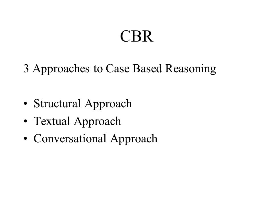 CBR 3 Approaches to Case Based Reasoning Structural Approach Textual Approach Conversational Approach