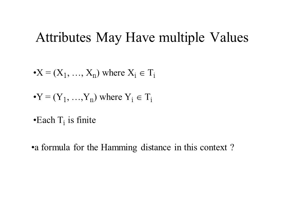 Attributes May Have multiple Values X = (X 1, …, X n ) where X i  T i Y = (Y 1, …,Y n ) where Y i  T i Each T i is finite a formula for the Hamming