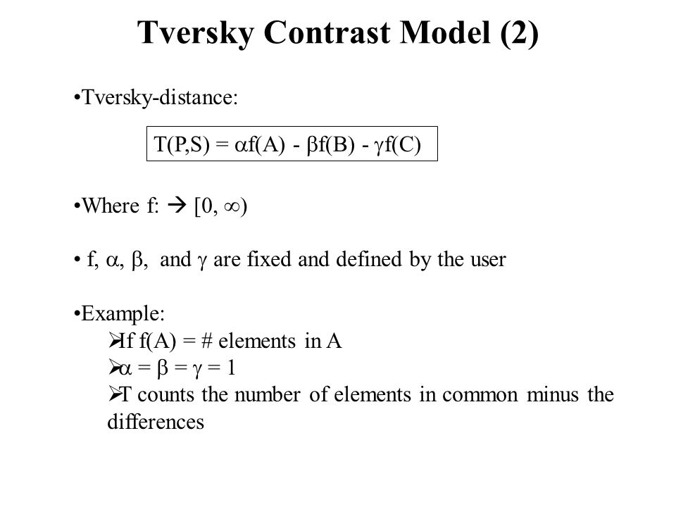 Tversky Contrast Model (2) Tversky-distance: Where f:  [0,  ) f, , , and  are fixed and defined by the user Example:  If f(A) = # elements in A   =  =  = 1  T counts the number of elements in common minus the differences T(P,S) =  f(A) -  f(B) -  f(C)