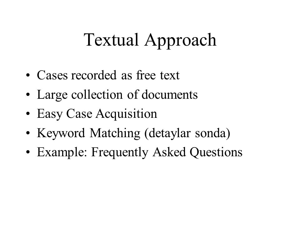 Textual Approach Cases recorded as free text Large collection of documents Easy Case Acquisition Keyword Matching (detaylar sonda) Example: Frequently Asked Questions