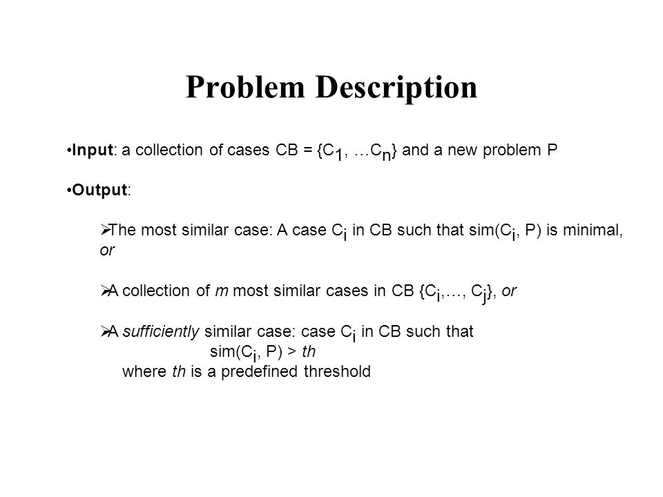Problem Description Input: a collection of cases CB = {C 1, …C n } and a new problem P Output:  The most similar case: A case C i in CB such that sim