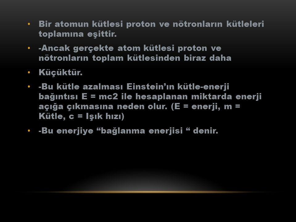 Bir atomun kütlesi proton ve nötronların kütleleri toplamına eşittir. -Ancak gerçekte atom kütlesi proton ve nötronların toplam kütlesinden biraz daha