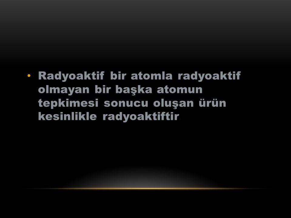 Radyoaktif bir atomla radyoaktif olmayan bir başka atomun tepkimesi sonucu oluşan ürün kesinlikle radyoaktiftir.