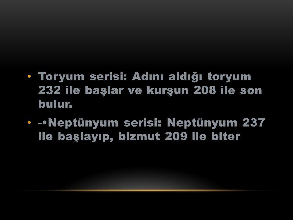 Toryum serisi: Adını aldığı toryum 232 ile başlar ve kurşun 208 ile son bulur. -Neptünyum serisi: Neptünyum 237 ile başlayıp, bizmut 209 ile biter.