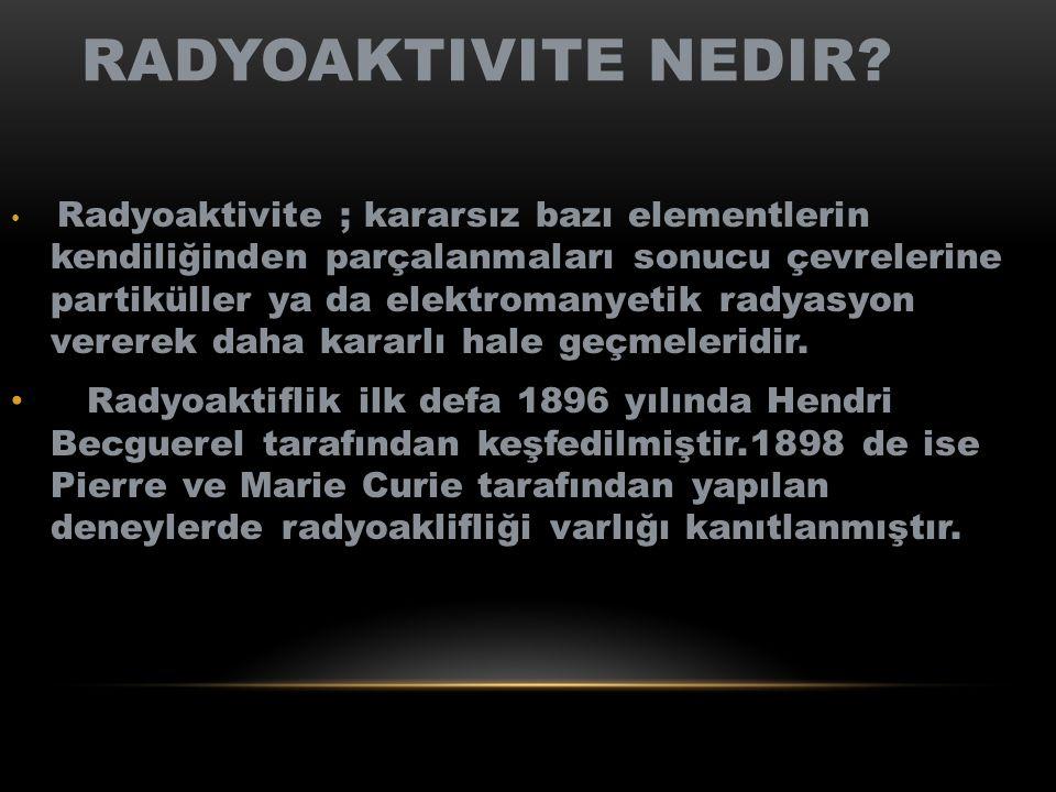 RADYOAKTIVITE NEDIR? Radyoaktivite ; kararsız bazı elementlerin kendiliğinden parçalanmaları sonucu çevrelerine partiküller ya da elektromanyetik rady