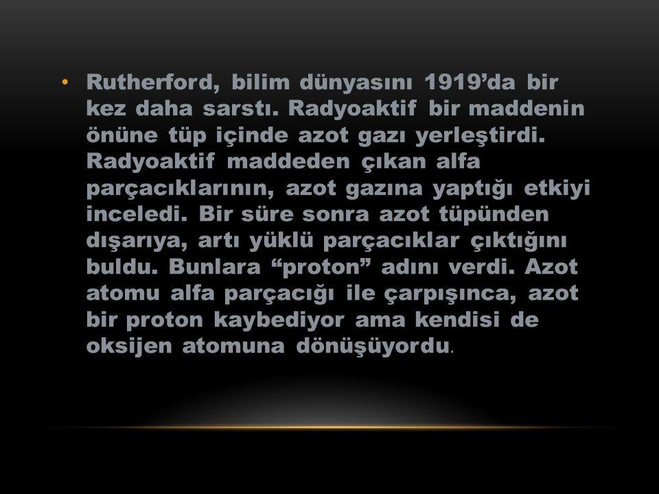 Rutherford, bilim dünyasını 1919'da bir kez daha sarstı. Radyoaktif bir maddenin önüne tüp içinde azot gazı yerleştirdi. Radyoaktif maddeden çıkan alf